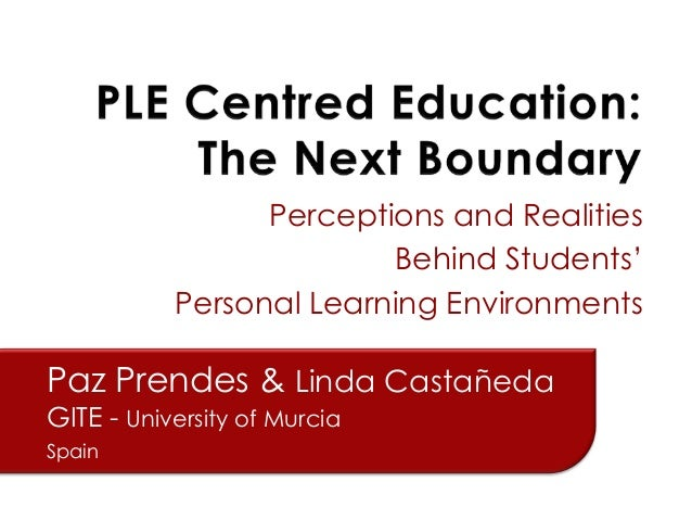 Perceptions and Realities Behind Students' Personal Learning Environments  Paz Prendes & Linda Castañeda GITE - University...