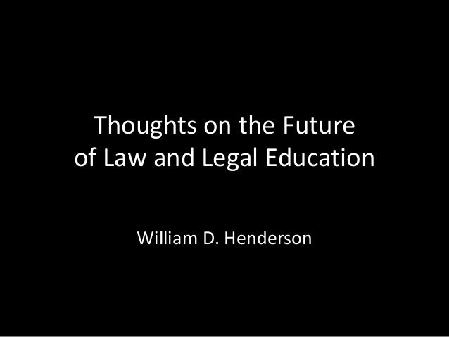 Thoughts on the Futureof Law and Legal EducationWilliam D. Henderson