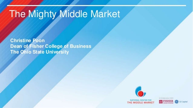 The Mighty Middle MarketChristine PoonDean of Fisher College of BusinessThe Ohio State University