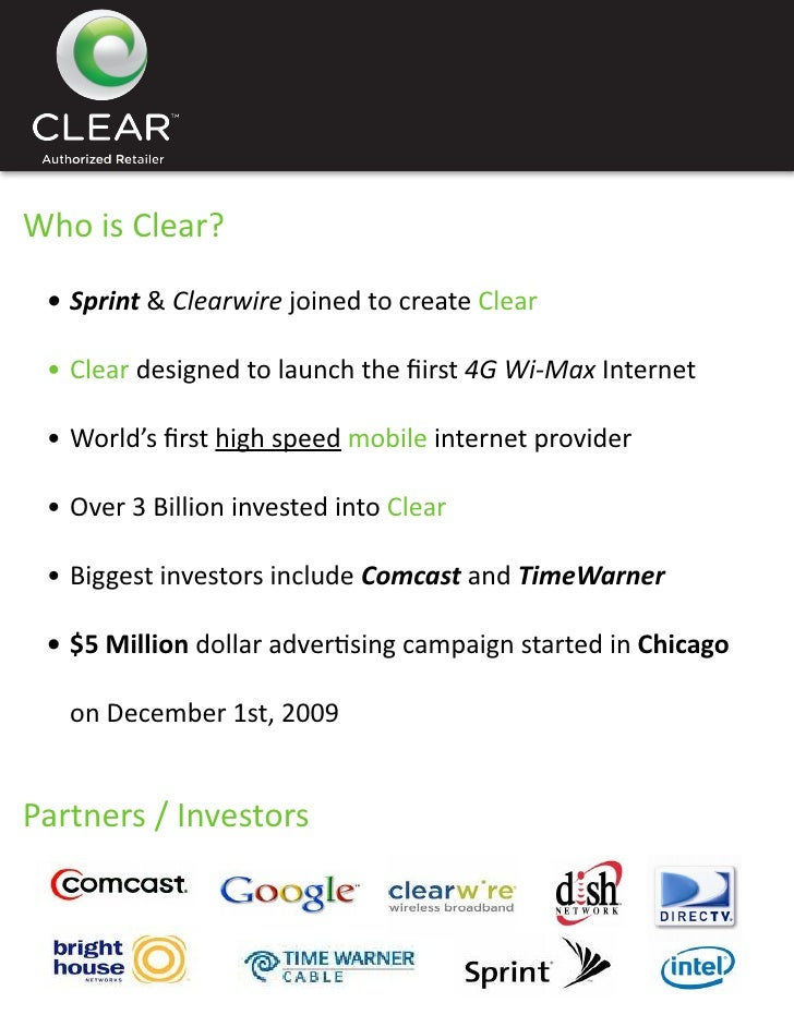 Who is Clear?  •Sprint & Clearwire joined to create Clear   •Cleardesignedtolaunchthefiirst4G Wi-Max Internet   •...