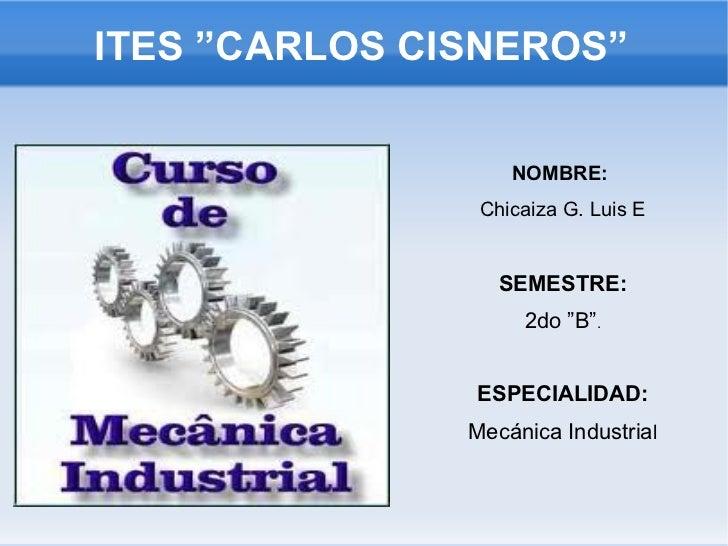 """ITES """"CARLOS CISNEROS"""" <ul>NOMBRE:  Chicaiza G. Luis E SEMESTRE: 2do """"B"""" . ESPECIALIDAD: Mecánica Industria l </ul>"""