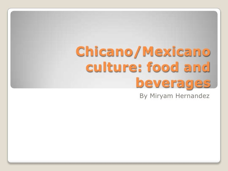 Chicano/Mexicano culture: food and beverages<br />By Miryam Hernandez<br />