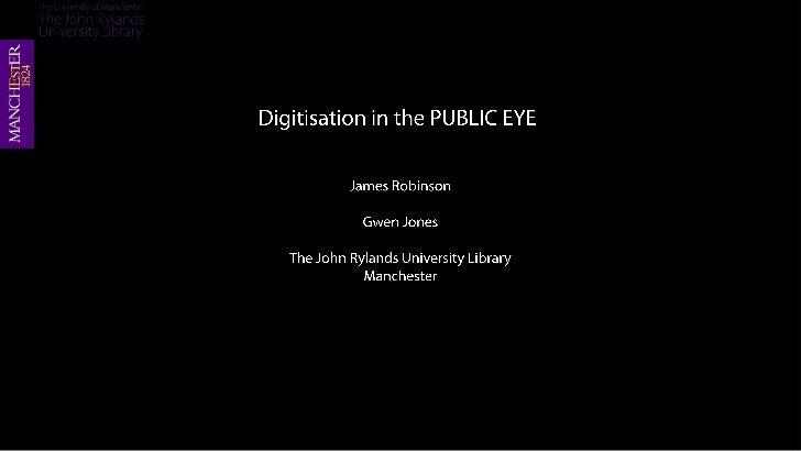 Digitisation in the PUBLIC EYE<br />James Robinson<br />Gwen Jones<br />The John Rylands University Library<br />Mancheste...