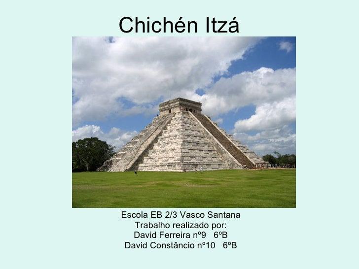 Chichén Itzá Escola EB 2/3 Vasco Santana Trabalho realizado por: David Ferreira nº9  6ºB David Constâncio nº10  6ºB