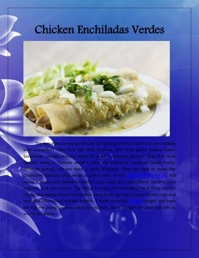 Chicken Enchiladas VerdesThe tomatillos in my garden are all ripening at once. Have you ever cookedwith tomatillos? They l...