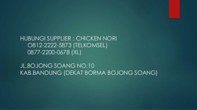 HUBUNGI SUPPLIER : CHICKEN NORI O812-2222-5873 (TELKOMSEL) 0877-2200-0678 (XL) JL.BOJONG SOANG NO.10 KAB.BANDUNG (DEKAT BO...