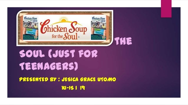 Chicken Soup for the Soul (Just for Teenagers) PRESENTED BY : JESICA GRACE UTOMO XI-IS 1 19