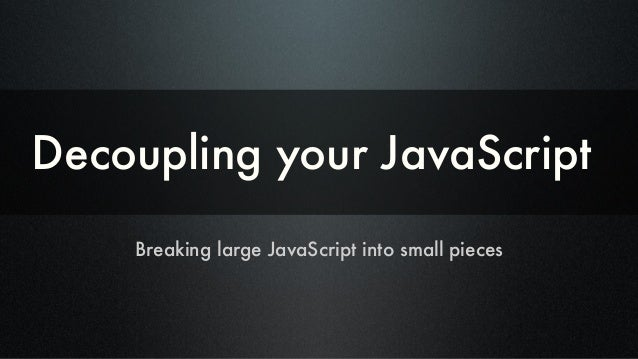 Decoupling your JavaScript Breaking large JavaScript into small pieces