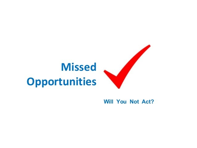 Missed Opportunities Will You Not Act?