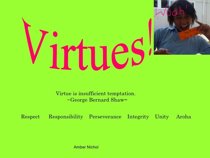 Virtue is insufficient temptation.   ~George Bernard Shaw ~ Respect  Responsibility  Perseverance  Integrity  Unity  Aroha...