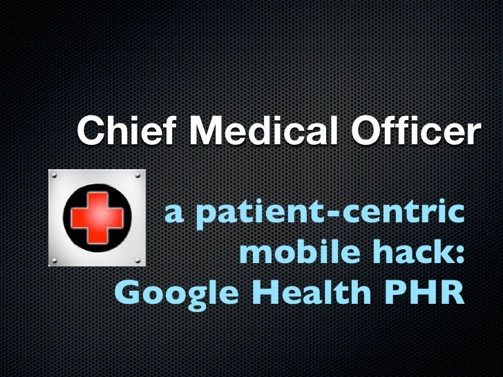 Chief Medical Officer    a patient-centric        mobile hack:  Google Health PHR