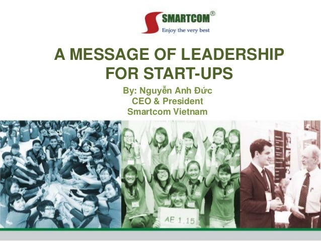 A MESSAGE OF LEADERSHIP FOR START-UPS By: Nguyễn Anh Đức CEO & President Smartcom Vietnam