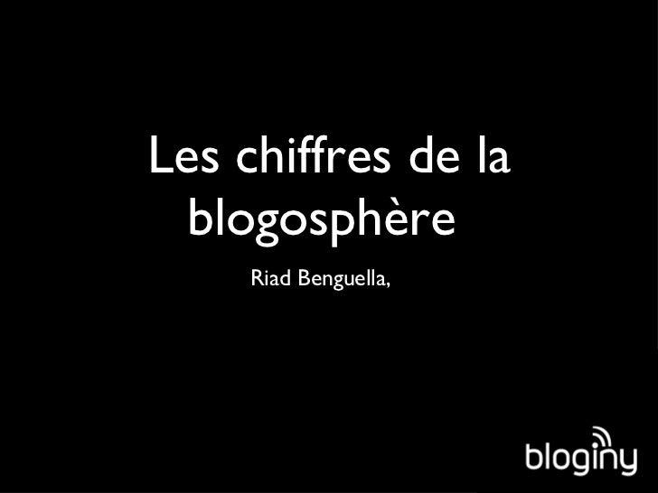 Les chiffres de la blogosphère  <ul><li>Riad Benguella,  </li></ul>