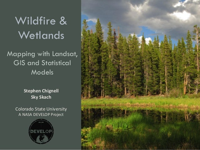 Wildfire & Wetlands Mapping with Landsat, GIS and Statistical Models Stephen Chignell Sky Skach Colorado State University ...