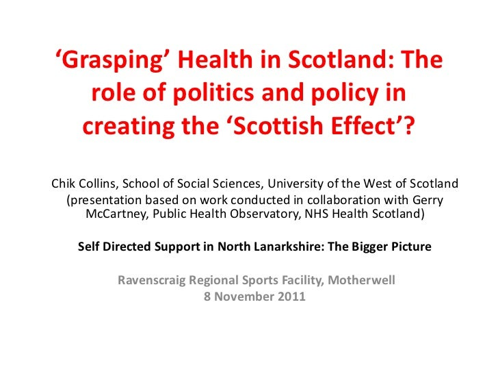 'Grasping' Health in Scotland: The   role of politics and policy in  creating the 'Scottish Effect'?Chik Collins, School o...