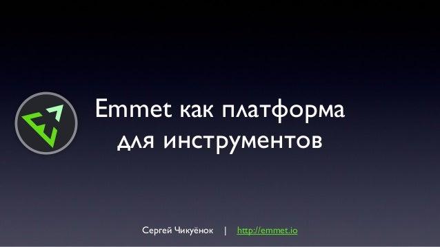 Emmet как платформадля инструментовСергей Чикуёнок | http://emmet.io