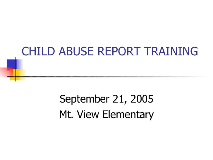 CHILD ABUSE REPORT TRAINING  September 21, 2005 Mt. View Elementary
