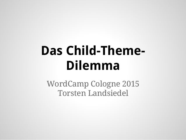 Das Child-Theme- Dilemma WordCamp Cologne 2015 Torsten Landsiedel