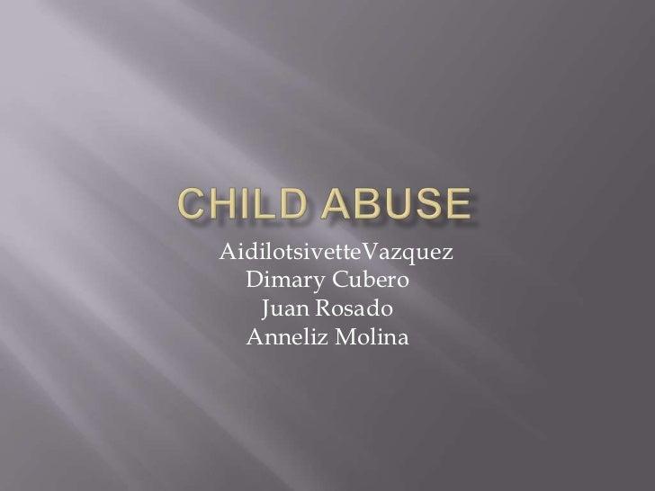 Child abuse <br />AidilotsivetteVazquez<br />DimaryCubero<br />Juan Rosado <br />Anneliz Molina<br />