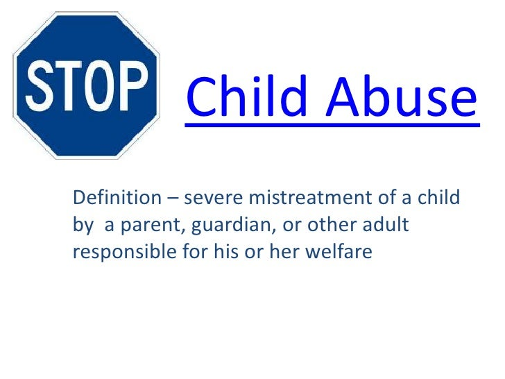 Child AbuseDefinition – severe mistreatment of a childby a parent, guardian, or other adultresponsible for his or her welf...