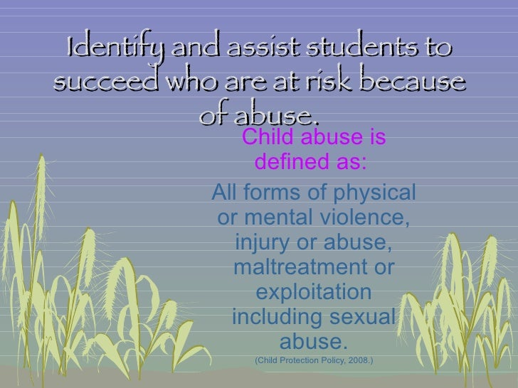 Identify and assist students to succeed who are at risk because of abuse. Child abuse is defined as:  All forms of physica...