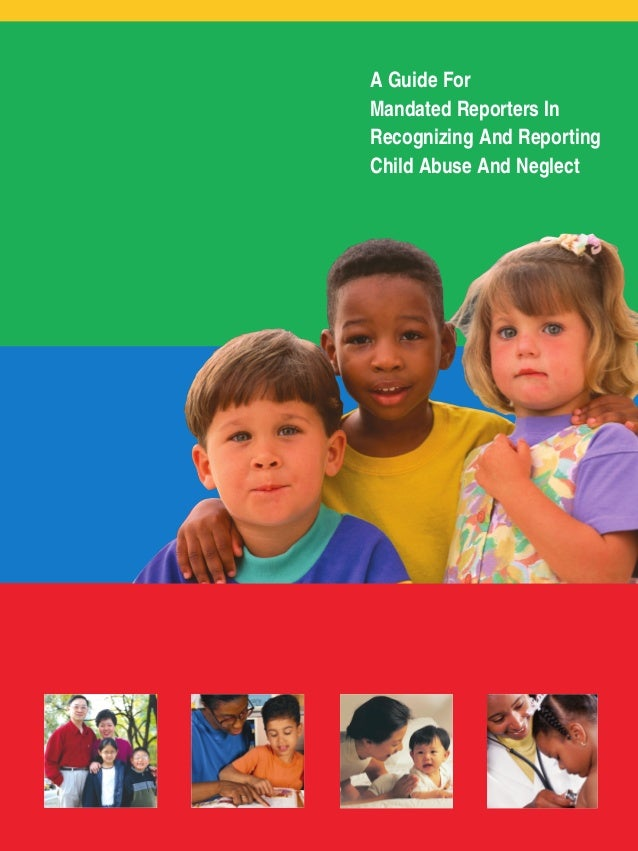 A Guide For Mandated Reporters In Recognizing And Reporting Child Abuse And Neglect