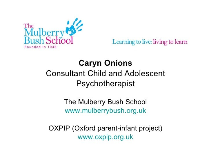 Caryn Onions Consultant Child and Adolescent Psychotherapist The Mulberry Bush School www.mulberrybush.org.uk OXPIP (Oxfor...