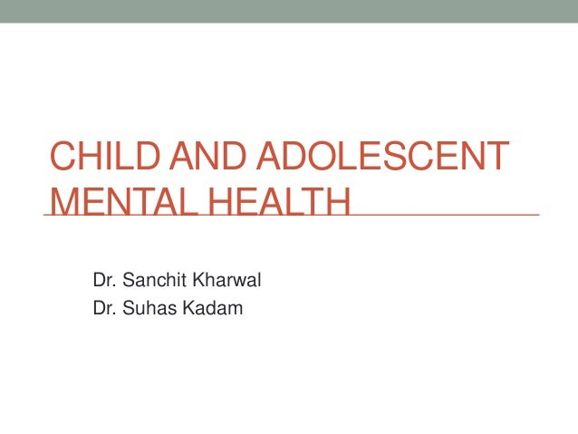 CHILD AND ADOLESCENTMENTAL HEALTH Dr. Sanchit Kharwal Dr. Suhas Kadam