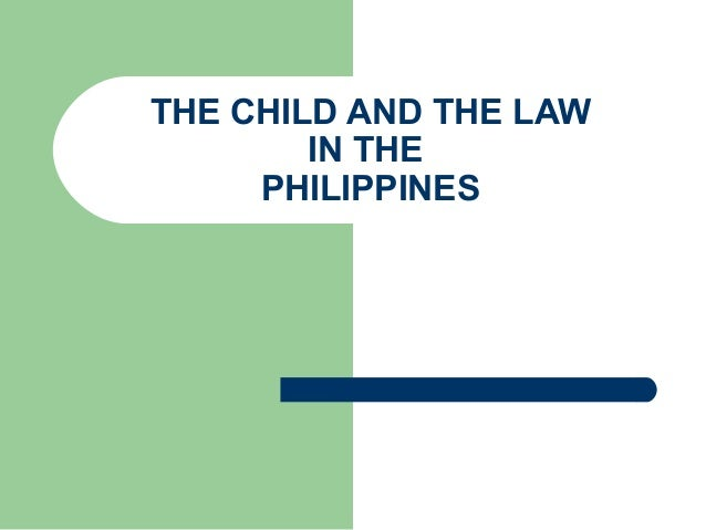THE CHILD AND THE LAW        IN THE     PHILIPPINES