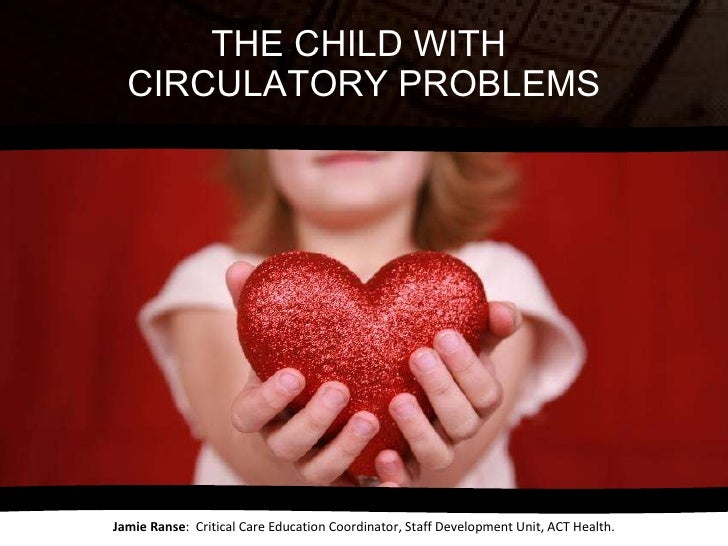 THE CHILD WITH  CIRCULATORY PROBLEMS Jamie Ranse :  Critical Care Education Coordinator, Staff Development Unit, ACT Health.
