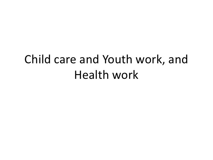 Child care and Youth work, and          Health work