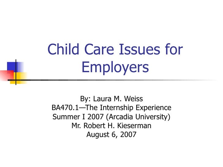 Child Care Issues for Employers By: Laura M. Weiss BA470.1—The Internship Experience Summer I 2007 (Arcadia University) Mr...