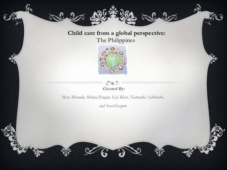 Child care from a global perspective: The Philippines  Created By: Myra Miranda, Monica Pangan, Lisa Khan, Narmatha Sathie...