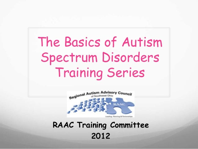 The Basics of AutismSpectrum Disorders  Training Series  RAAC Training Committee           2012