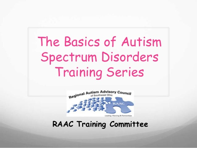 The Basics of AutismSpectrum Disorders  Training Series  RAAC Training Committee