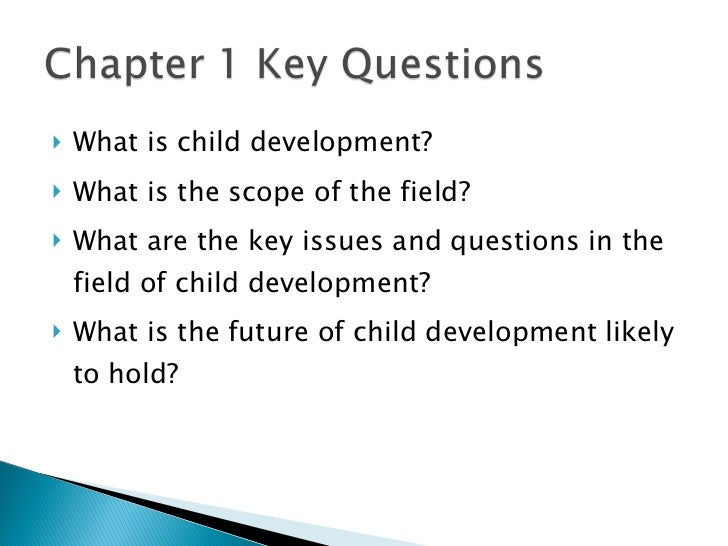 <ul><li>What is child development? </li></ul><ul><li>What is the scope of the field? </li></ul><ul><li>What are the key is...