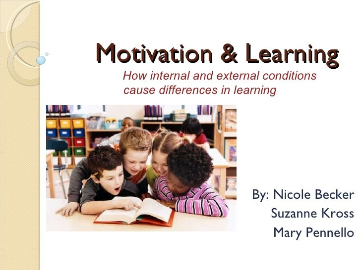 Motivation & Learning By: Nicole Becker Suzanne Kross Mary Pennello How internal and external conditions cause differences...