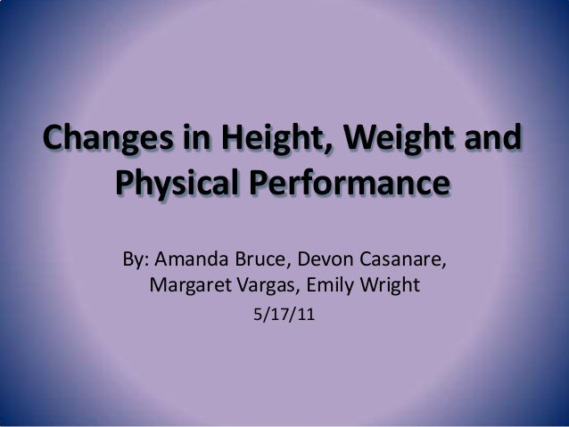 Changes in Height, Weight and    Physical Performance    By: Amanda Bruce, Devon Casanare,       Margaret Vargas, Emily Wr...