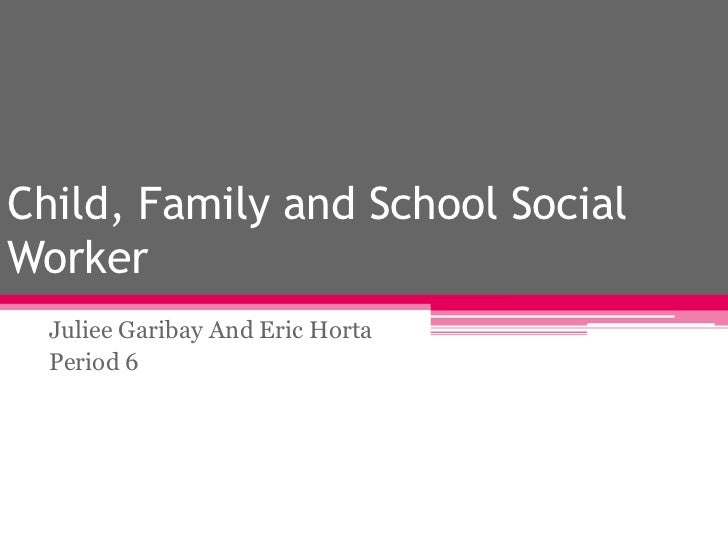 Child, Family and School Social Worker<br />Juliee Garibay And Eric Horta<br />Period 6<br />