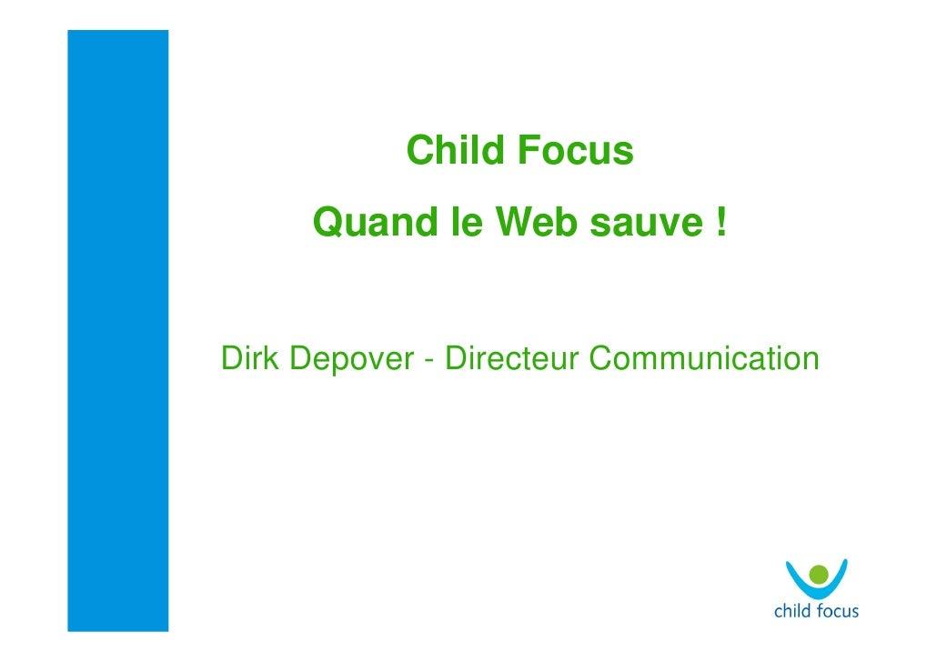 Child Focus      Quand le Web sauve !   Dirk Depover - Directeur Communication