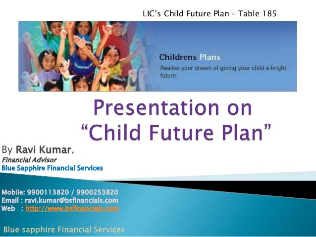 LIC's Child Future Plan – Table 185  By Ravi Kumar, Financial Advisor  Blue Sapphire Financial Services Mobile: 9900113820...