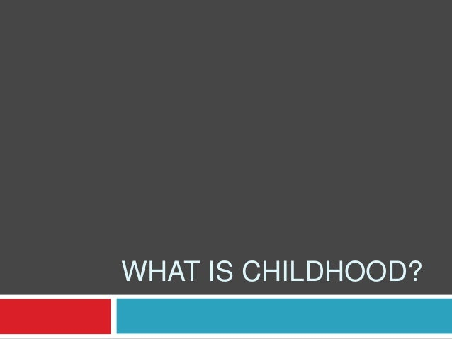 WHAT IS CHILDHOOD?