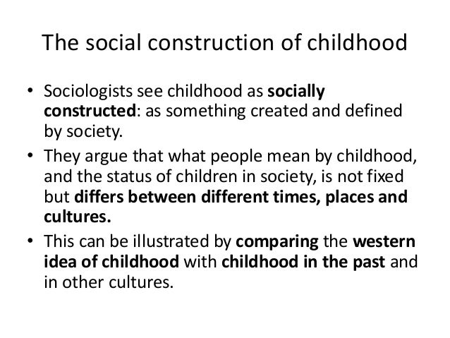 how childhood is socially constructed The sociology of childhood is mature enough now to provide a range of general works and undergraduate emphasizes the socially constructed nature of childhood.