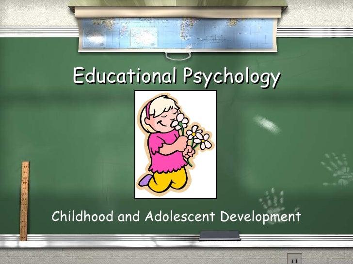 Educational Psychology <ul><li>Childhood and Adolescent Development </li></ul>