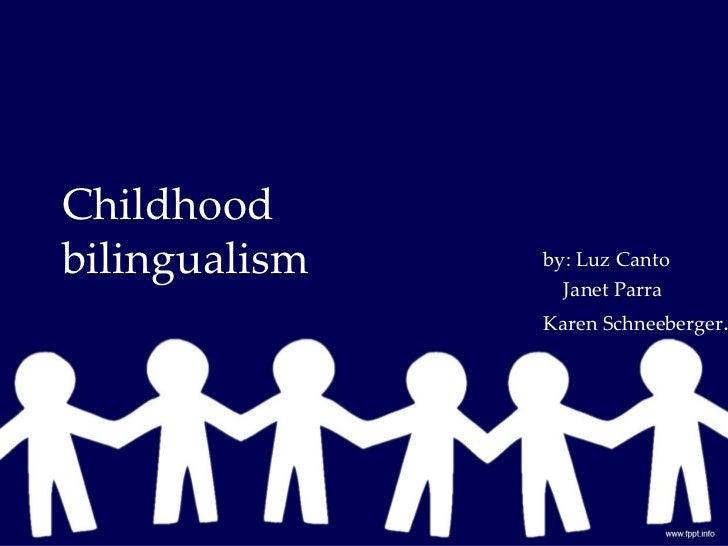 Childhoodbilingualism   by: Luz Canto                 Janet Parra               Karen Schneeberger.
