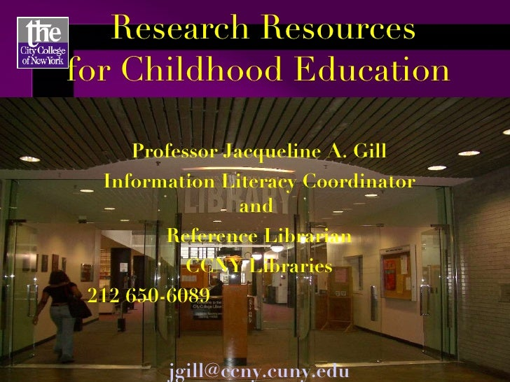Research Resources for Childhood Education  Professor Jacqueline A. Gill Information Literacy Coordinator and  Reference L...