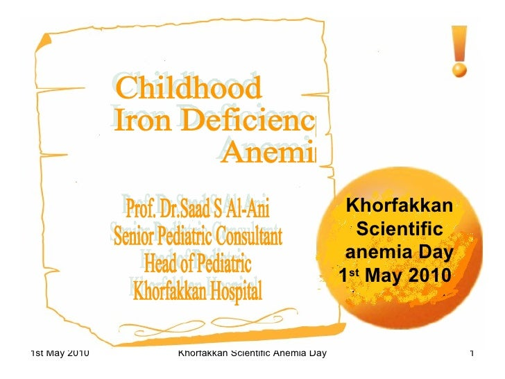 Khorfakkan Scientific anemia Day 1 st  May 2010   Childhood Iron Deficiency Anemia Prof. Dr.Saad S Al-Ani Senior Pediatric...