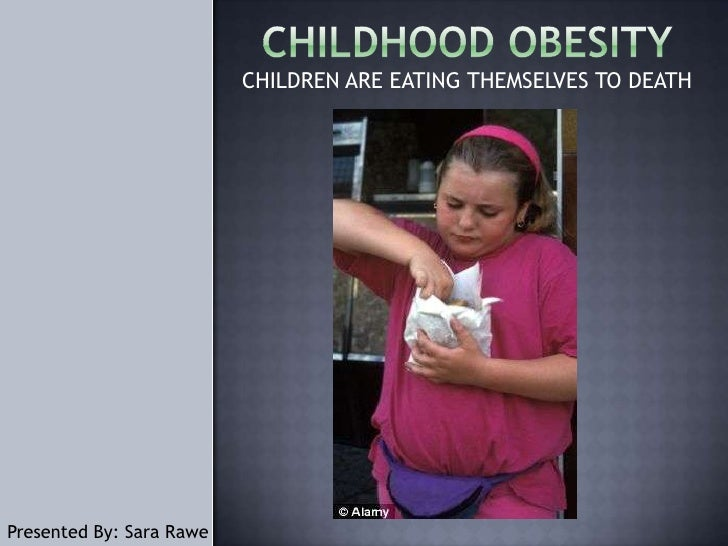 Childhood obesity<br />CHILDREN ARE EATING THEMSELVES TO DEATH<br />Presented By: Sara Rawe<br />