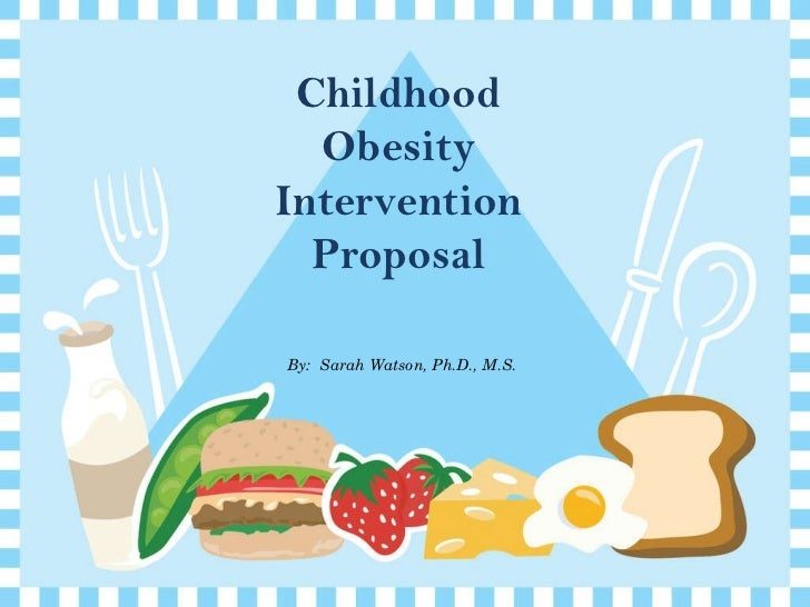 By:  Sarah Watson, Ph.D., M.S. Childhood Obesity Intervention Proposal
