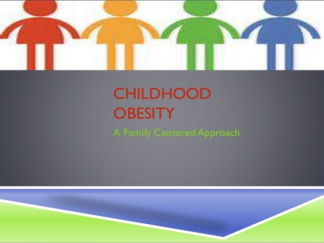 CHILDHOOD OBESITY A Family Centered Approach